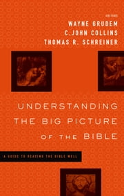 Understanding the Big Picture of the Bible - A Guide to Reading the Bible Well ebook by Darrell L. Bock,David Chapman,Paul R. House,David M. Howard Jr.,Dennis E. Johnson,Gordon Wenham,John  DelHousaye,David Reimer,J. Julius Scott Jr.,Wayne Grudem,C. John Collins,Thomas R. Schreiner,Vern S. Poythress