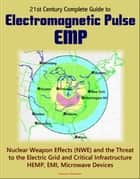 21st Century Complete Guide to Electromagnetic Pulse (EMP): Nuclear Weapon Effects (NWE) and the Threat to the Electric Grid and Critical Infrastructure, HEMP, EMI, Microwave Devices ebook by Progressive Management