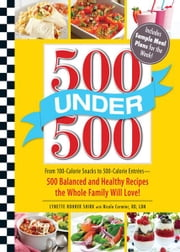 500 Under 500: From 100-Calorie Snacks to 500 Calorie Entrees - 500 Balanced and Healthy Recipes the Whole Family Will Love ebook by Lynette Rohrer Shirk,Nicole Cormier RD LDN