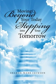 Moving Beyond Your Today and Stepping into Your Tomorrow ebook by Sharon Webb Jackson