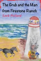 The Grub and the Man from Firestone Ranch ebook by Lock Pollard