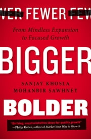 Fewer, Bigger, Bolder - From Mindless Expansion to Focused Growth ebook by Sanjay Khosla,Mohanbir Sawhney