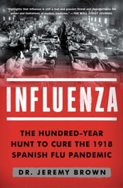 Influenza - The Hundred-Year Hunt to Cure the 1918 Spanish Flu Pandemic ebook by Dr Jeremy Brown