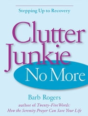 Clutter Junkie No More - Stepping Up to Recovery ebook by Barb Rogers