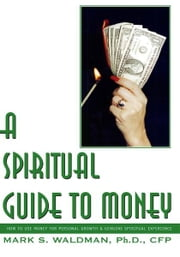A Spiritual Guide to Money - How to Use Money for Personal Growth & Genuine Spiritual Experience ebook by Mark S. Waldman, Ph.D, CFP