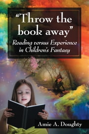 """Throw the book away"" - Reading versus Experience in Children's Fantasy ebook by Amie A. Doughty"