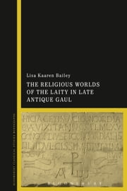Religious Worlds of the Laity in Late Antique Gaul ebook by Lisa Kaaren Bailey