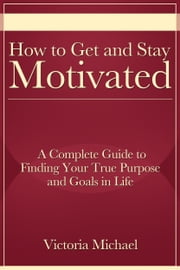 How to Get and Stay Motivated: A Complete Guide to Finding Your True Purpose and Goals in Life ebook by Victoria Michael