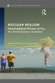 Nuclear Realism - Global political thought during the thermonuclear revolution ebook by Rens van Munster,Casper Sylvest