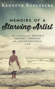 Memoirs of a Starving Artist - An Itinerant Writer's Journey through an Unconventional Life ebook by Kenneth Rosenberg