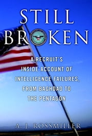 Still Broken - A Recruit's Inside Account of Intelligence Failures, from Baghdad to the Pentagon ebook by A. J. Rossmiller
