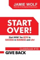 Start Over! Start Now! Ten Keys to Success in Business and Life! - Guidebook # 10: Give Back ebook by Jamie Wolf