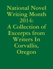 National Novel Writing Month 2014: A Collection of Excerpts from Writers In Corvallis, Oregon ebook by Elizabeth Halvorsen, Alison Heninger, Lois Jean Bousquet,...