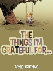 The Things I'm Grateful For... ebook by Arnie Lightning