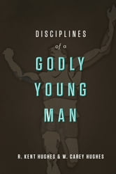 Disciplines of a Godly Young Man ebook by R. Kent Hughes,Carey  Hughes