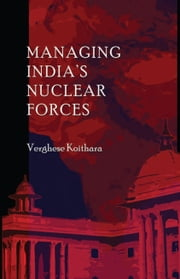 Managing India's Nuclear Forces ebook by Verghese Koithara
