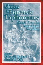 Advances in Forensic Taphonomy: Method, Theory, and Archaeological Perspectives ebook by Haglund, William D.