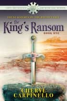 The King's Ransom - Young Knights of the Round Table ebook by Cheryl Carpinello