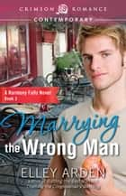 Marrying the Wrong Man - A Harmony Falls Novel Book 3 ebook by Elley Arden