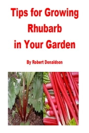 Tips for Growing Rhubarb in Your Garden ebook by Robert Donaldson