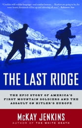 The Last Ridge - The Epic Story of America's First Mountain Soldiers and the Assault on Hitler's Europe ebook by Mckay Jenkins