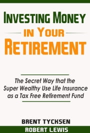 Investing Money in Your Retirement: The Secret Way that the Super Wealthy Use Life Insurance as a Tax Free Retirement Fund ebook by Robert Lewis II