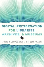 Digital Preservation for Libraries, Archives, and Museums ebook by Edward M. Corrado,Heather Lea Moulaison