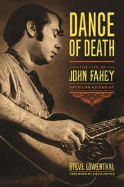 Dance of Death - The Life of John Fahey, American Guitarist ebook by Steve Lowenthal,David Fricke