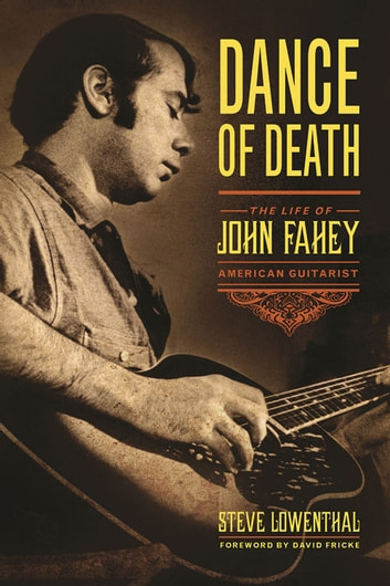 Dance of Death - The Life of John Fahey, American Guitarist ebook by Steve Lowenthal