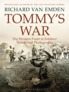 Tommy's War - The Western Front in Soldiers' Words and Photographs ebook by Richard van Emden