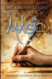 Writing Magic - Creating Stories That Fly ebook by Gail Carson Levine