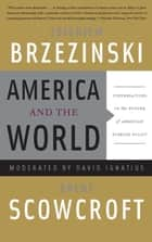 America and the World - Conversations on the Future of American Foreign Policy ebook by Zbigniew Brzezinski, Brent Scowcroft, David Ignatius