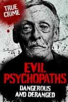 Evil Psychopaths: Dangerous and Deranged ebook by Gordon Kerr