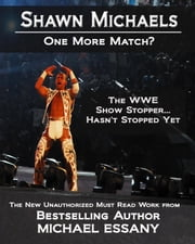 Shawn Michaels: One More Match? The WWE Show Stopper... Hasn't Stopped Yet ebook by Michael Essany