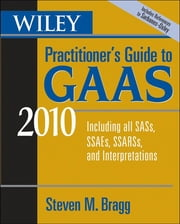 Wiley Practitioner's Guide to GAAS 2010 - Covering all SASs, SSAEs, SSARSs, and Interpretations ebook by Steven M. Bragg