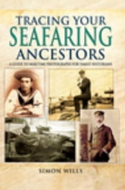 Tracing Your Seafaring Ancestors: A Guide to Maritime Photographs for Family Historians ebook by Wills, Simon