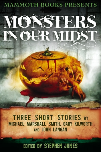 Mammoth Books presents Monsters in Our Midst - Three Stories by Michael Marshall Smith, Gary Kilworth and John Langan ebook by Gary Kilworth,Michael Marshall Smith,John Langan