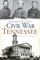 Hidden History of Civil War Tennessee ebook by James B. Jones Jr.