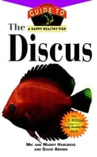 The Discus - An Owner's Guide to a Happy Healthy Fish eBook by Mic Hargrove, Maddy Hargrove, David Brown