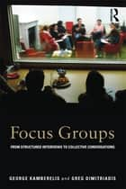 Focus Groups - From structured interviews to collective conversations ebook by George Kamberelis, Greg Dimitriadis