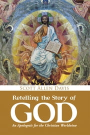 Retelling the Story of God - An Apologetic for the Christian Worldview ebook by Scott Allen Davis