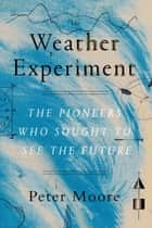 The Weather Experiment - The Pioneers Who Sought to See the Future ebook by Peter Moore