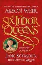 Six Tudor Queens: Jane Seymour, The Haunted Queen - Six Tudor Queens 3 ebook by Alison Weir