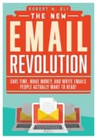 The New Email Revolution - Save Time, Make Money, and Write Emails People Actually Want to Read! ebook by Robert W. Bly
