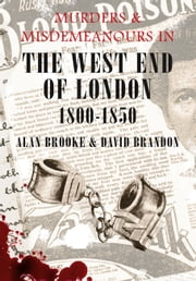 Murders and Misdemeanours in the West End of London 1800-1850 ebook by Alan Brooke