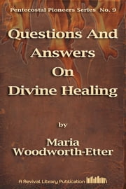 Questions And Answers On Divine Healing ebook by Maria Woodworth-Etter