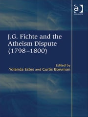 J.G. Fichte and the Atheism Dispute (1798–1800) ebook by Mr Curtis Bowman,Ms Yolanda Estes