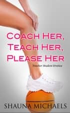 Coach Her, Teach Her, Please Her (Teacher Student Erotica) ebook by Shauna Michaels