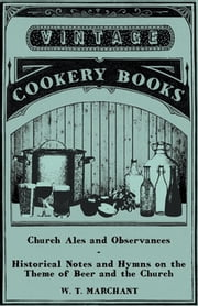 Church Ales and Observances - Historical Notes and Hymns on the Theme of Beer and the Church ebook by W. T. Marchant