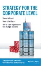 Strategy for the Corporate Level - Where to Invest, What to Cut Back and How to Grow Organisations with Multiple Divisions ebook by Andrew Campbell, Michael Goold, Marcus Alexander,...